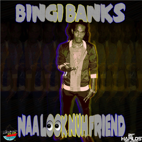 BINGI BANKS - NAA LOOK NUH FRIEND - SINGLE #ITUNES 4/28/2018 @BIZIMREC